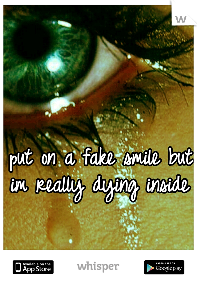 I put on a fake smile but im really dying inside