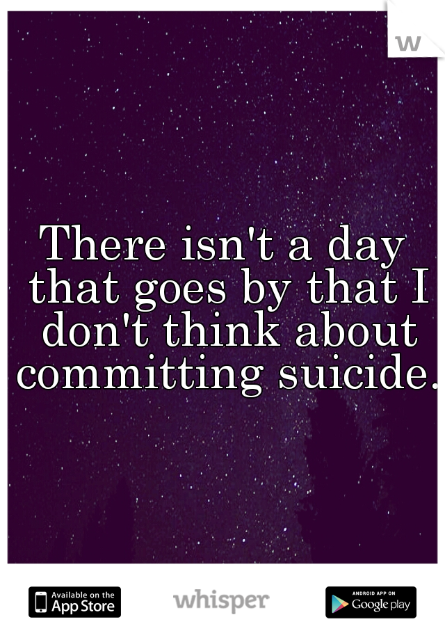 There isn't a day that goes by that I don't think about committing suicide.