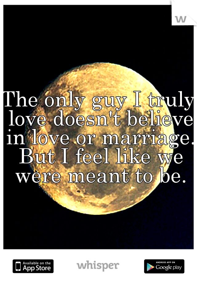 The only guy I truly love doesn't believe in love or marriage. But I feel like we were meant to be.