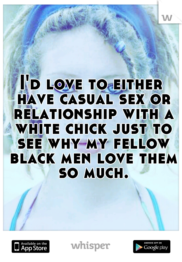 I'd love to either have casual sex or relationship with a white chick just to see why my fellow black men love them so much.