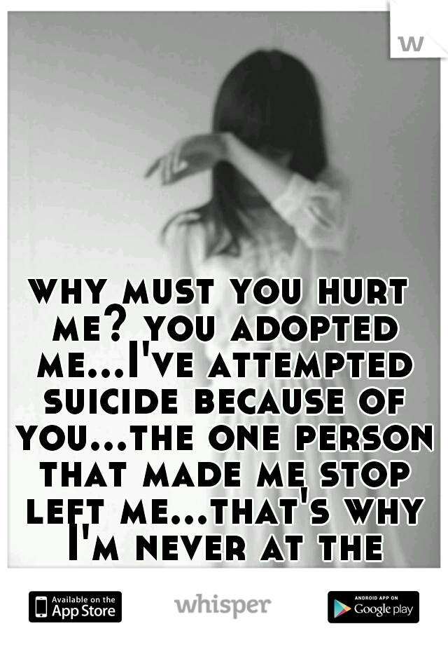 why must you hurt me? you adopted me...I've attempted suicide because of you...the one person that made me stop left me...that's why I'm never at the house.