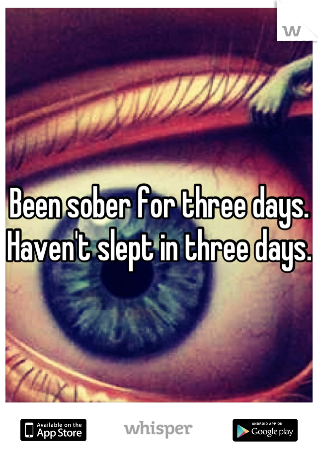 Been sober for three days. Haven't slept in three days.