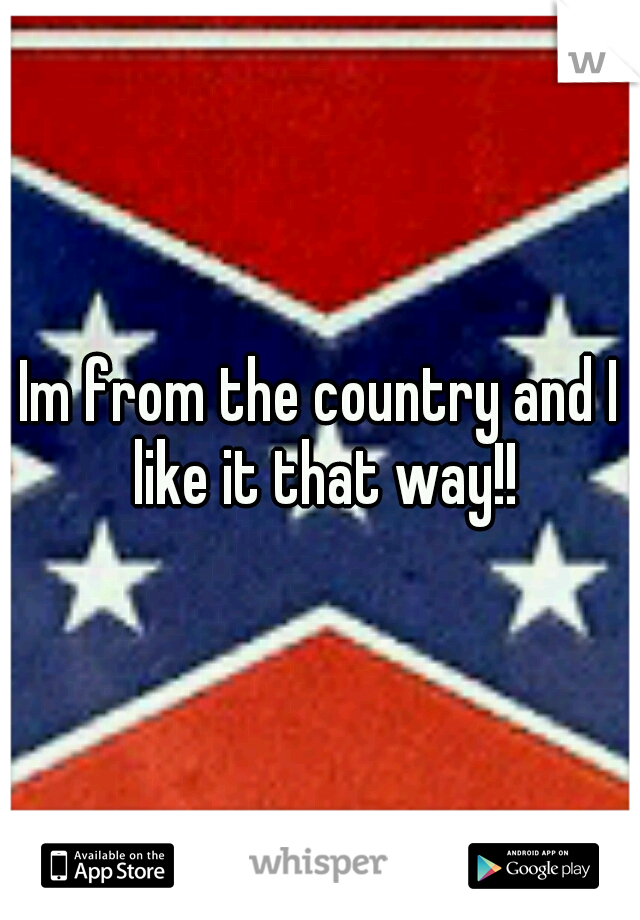 Im from the country and I like it that way!!