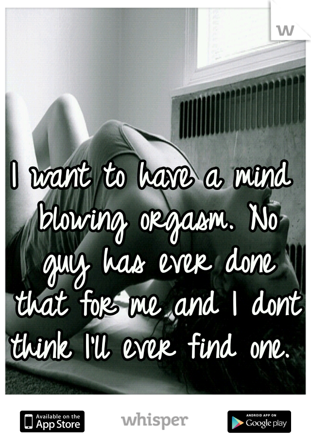I want to have a mind blowing orgasm. No guy has ever done that for me and I dont think I'll ever find one.
