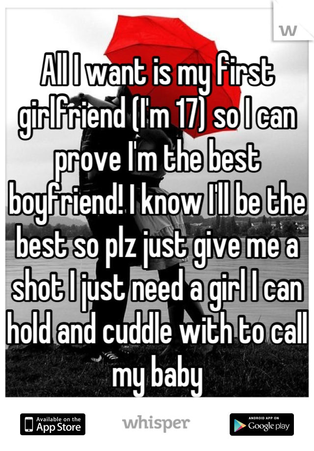All I want is my first girlfriend (I'm 17) so I can prove I'm the best boyfriend! I know I'll be the best so plz just give me a shot I just need a girl I can hold and cuddle with to call my baby