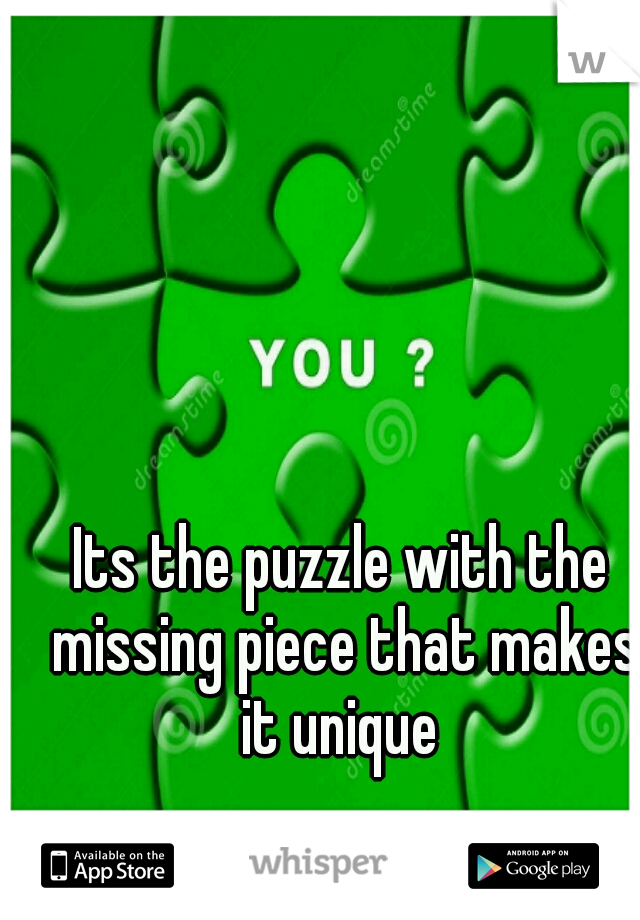 Its the puzzle with the missing piece that makes it unique