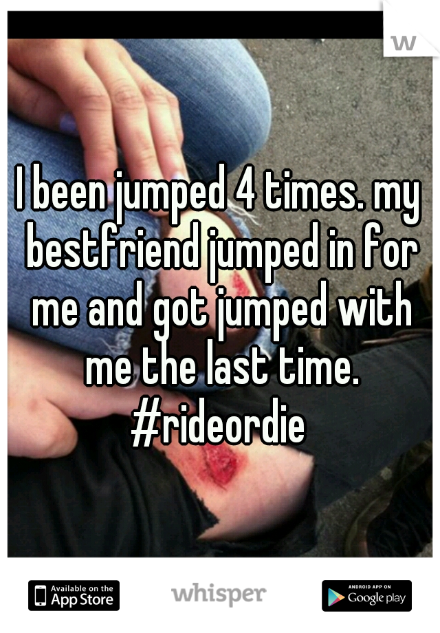 I been jumped 4 times. my bestfriend jumped in for me and got jumped with me the last time. #rideordie