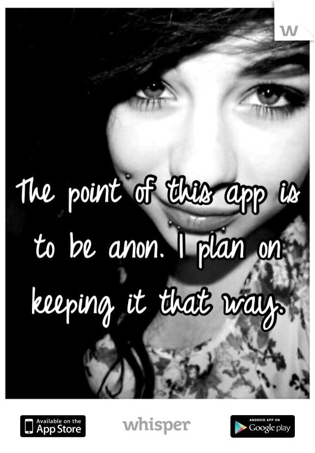 The point of this app is to be anon. I plan on keeping it that way.