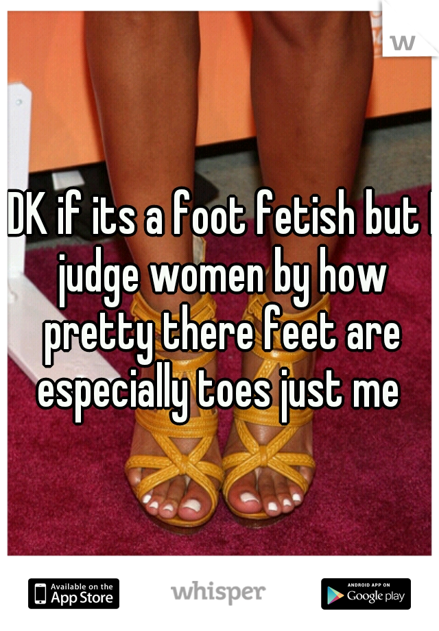 IDK if its a foot fetish but I judge women by how pretty there feet are especially toes just me