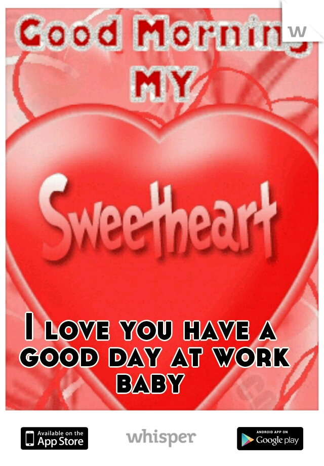 I Love You Have A Good Day At Work Baby