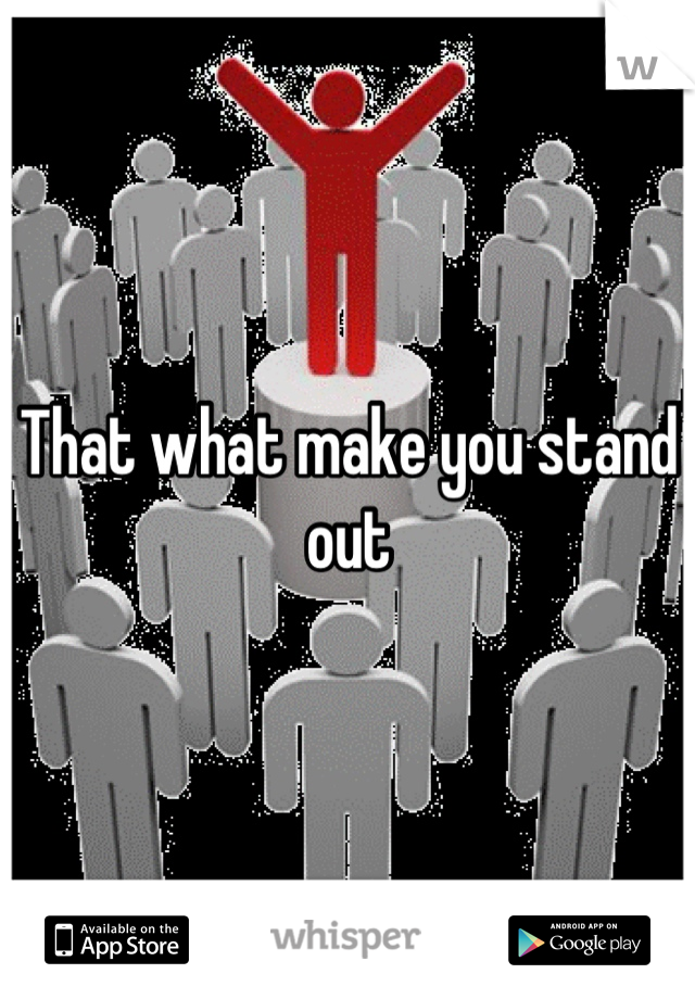 That what make you stand out