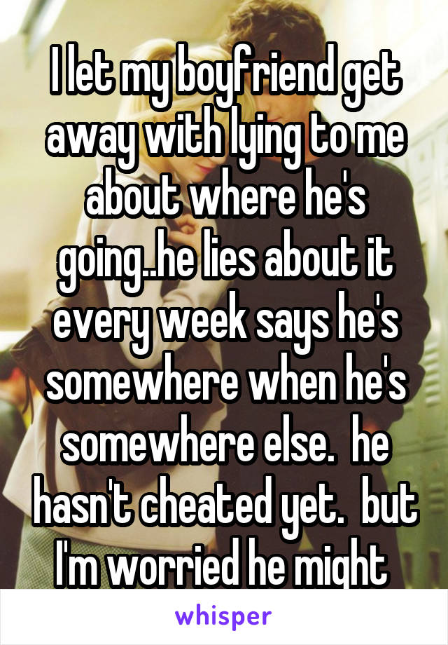 I let my boyfriend get away with lying to me about where he's going..he lies about it every week says he's somewhere when he's somewhere else.  he hasn't cheated yet.  but I'm worried he might