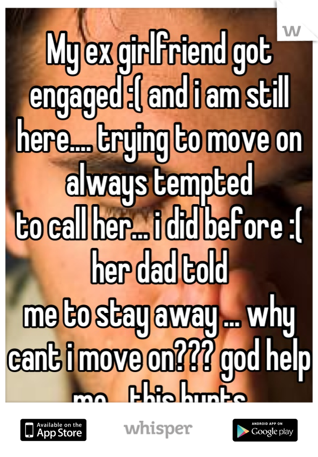 My ex girlfriend got engaged :( and i am still here     trying to