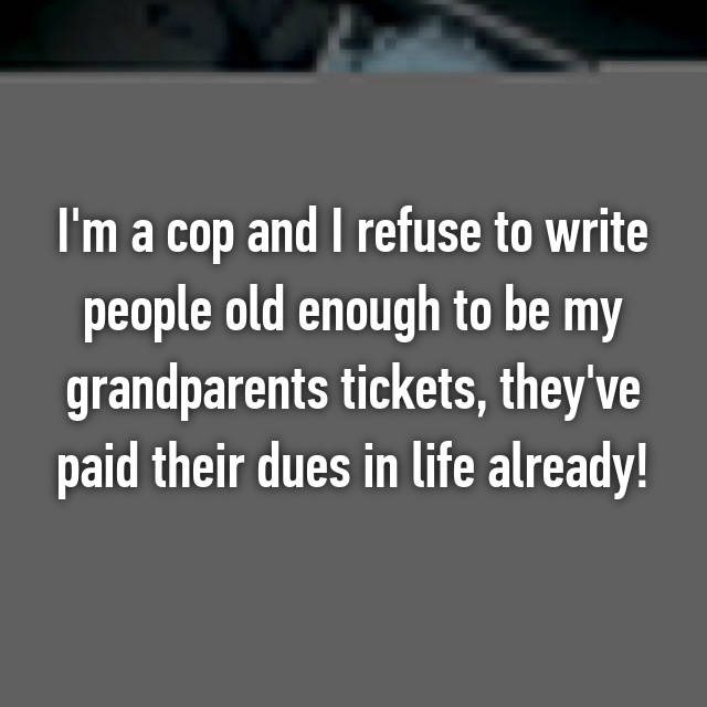 I'm a cop and I refuse to write people old enough to be my grandparents tickets, they've paid their dues in life already!
