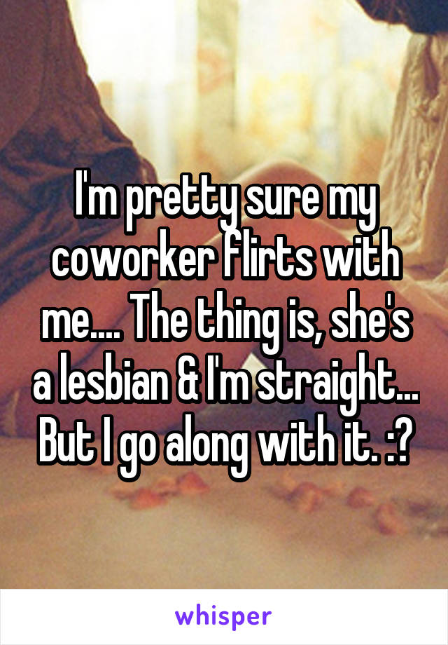 I'm pretty sure my coworker flirts with me.... The thing is, she's a lesbian & I'm straight... But I go along with it. :?