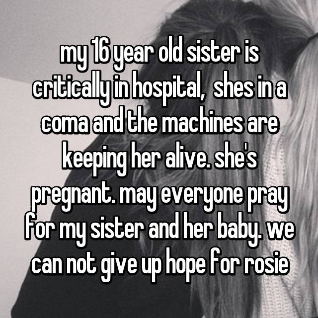 my 16 year old sister is critically in hospital,  shes in a coma and the machines are keeping her alive. she's pregnant. may everyone pray for my sister and her baby. we can not give up hope for rosie