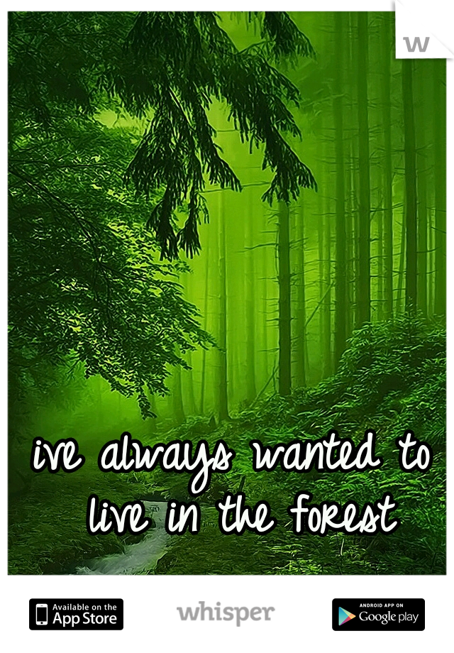 ive always wanted to live in the forest