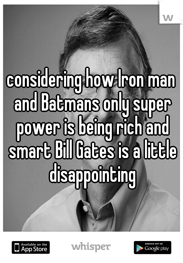 considering how Iron man and Batmans only super power is being rich and smart Bill Gates is a little disappointing