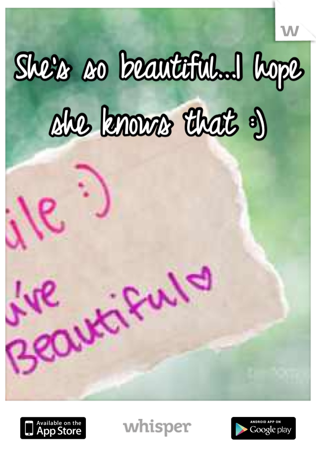 She's so beautiful...I hope she knows that :)