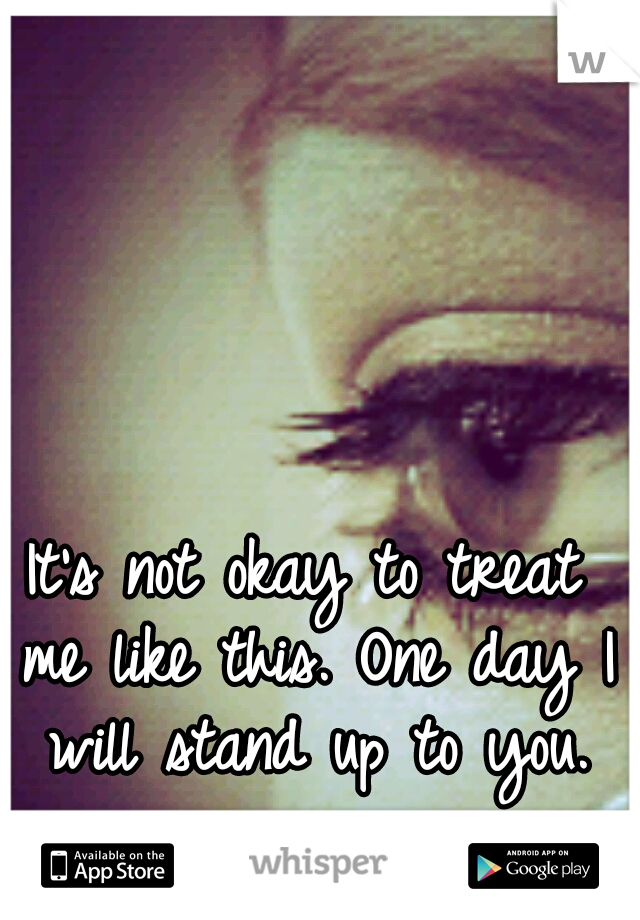 It's not okay to treat me like this. One day I will stand up to you.