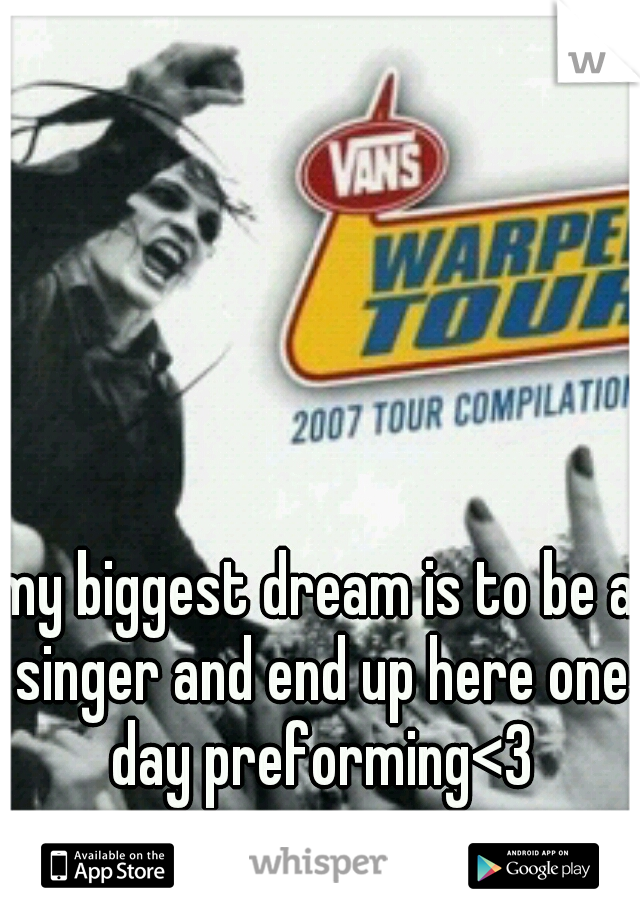 my biggest dream is to be a singer and end up here one day preforming<3
