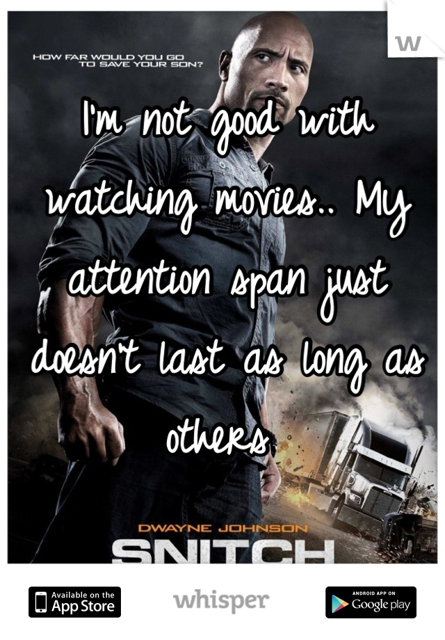 I'm not good with watching movies.. My attention span just doesn't last as long as others