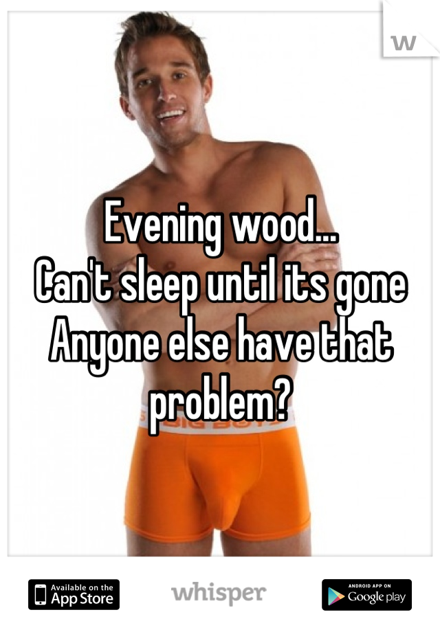 Evening wood... Can't sleep until its gone Anyone else have that problem?