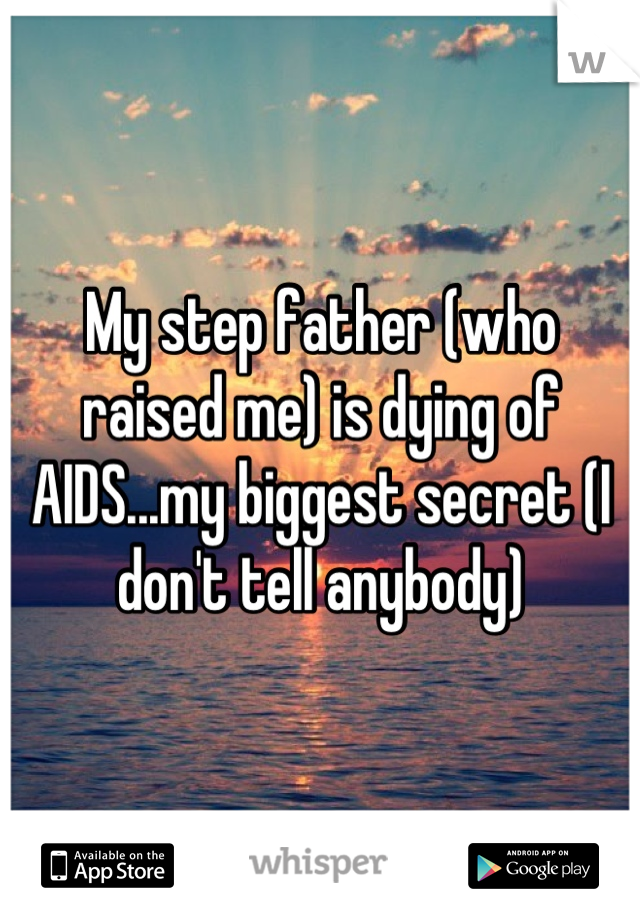 My step father (who raised me) is dying of AIDS...my biggest secret (I don't tell anybody)