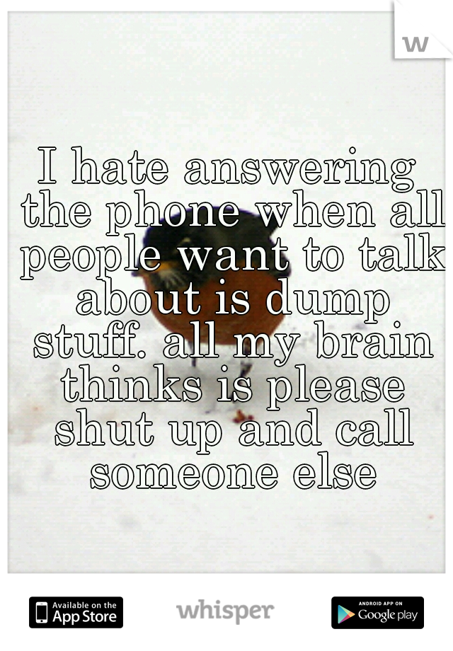 I hate answering the phone when all people want to talk about is dump stuff. all my brain thinks is please shut up and call someone else