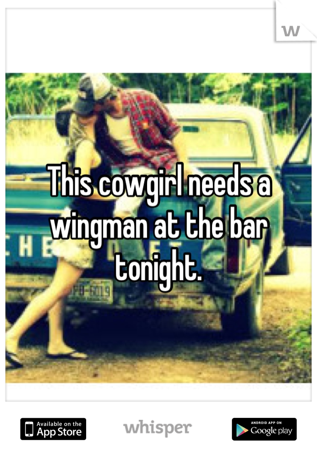 This cowgirl needs a wingman at the bar tonight.