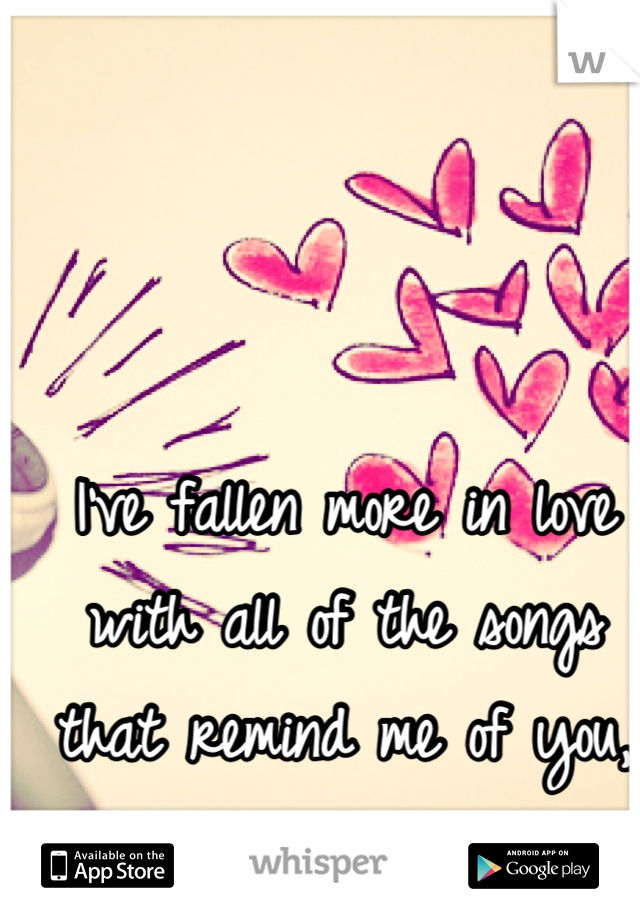 I've fallen more in love with all of the songs that remind me of you, than you.