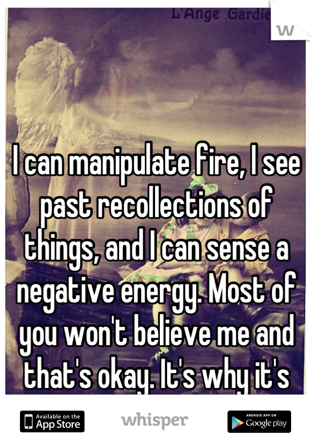 I can manipulate fire, I see past recollections of things, and I can sense a negative energy. Most of you won't believe me and that's okay. It's why it's anonymous.