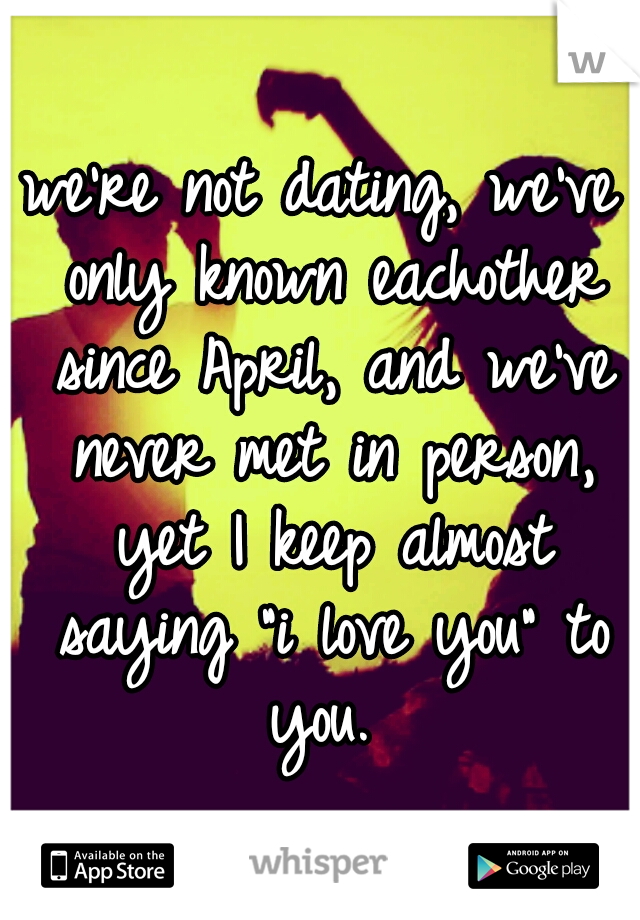 """we're not dating, we've only known eachother since April, and we've never met in person, yet I keep almost saying """"i love you"""" to you."""