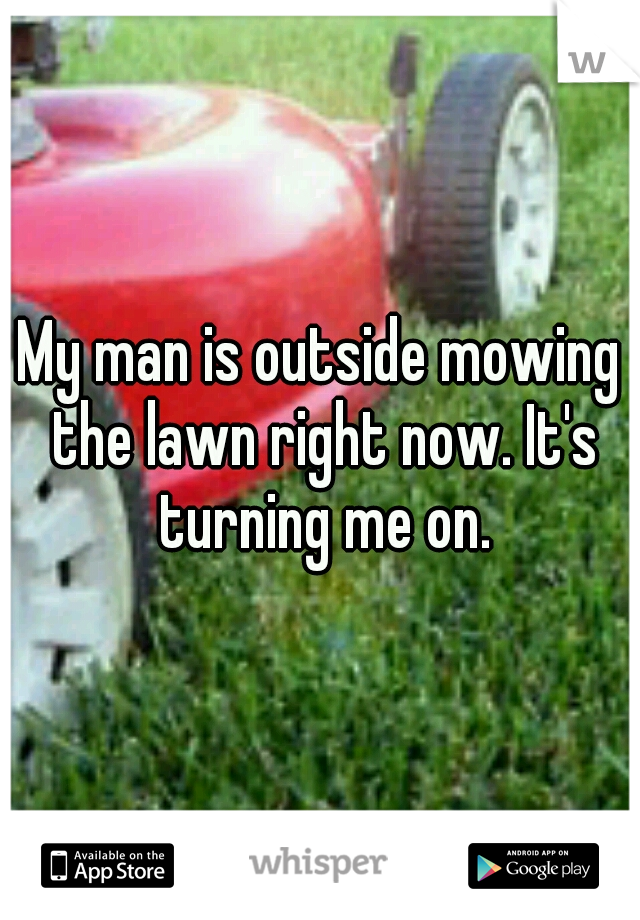 My man is outside mowing the lawn right now. It's turning me on.