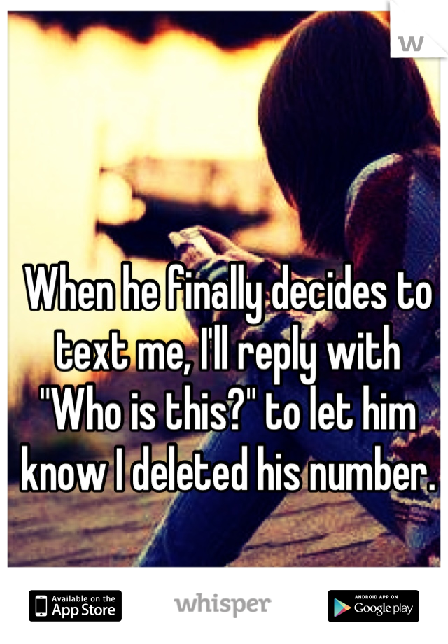 """When he finally decides to text me, I'll reply with """"Who is this?"""" to let him know I deleted his number."""