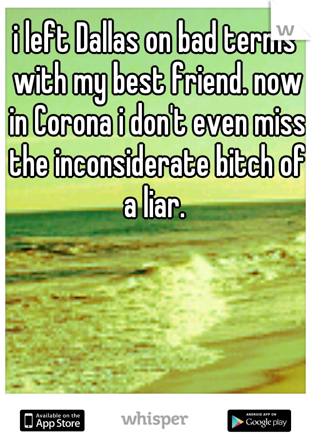 i left Dallas on bad terms with my best friend. now in Corona i don't even miss the inconsiderate bitch of a liar.