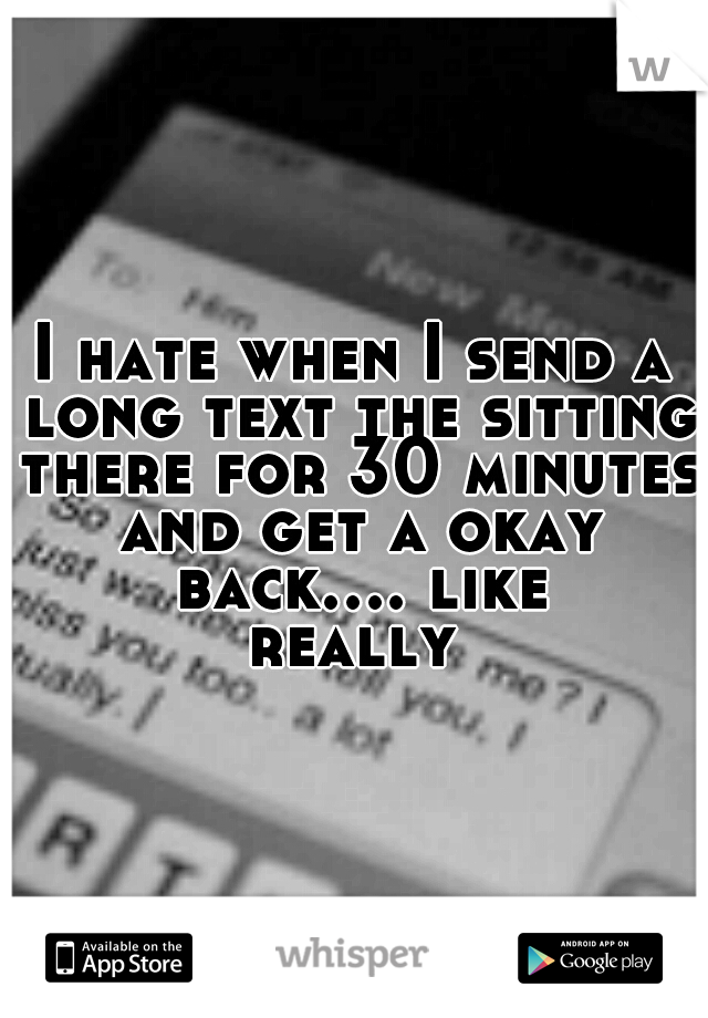 I hate when I send a long text the sitting there for 30 minutes and get a okay back.... like really