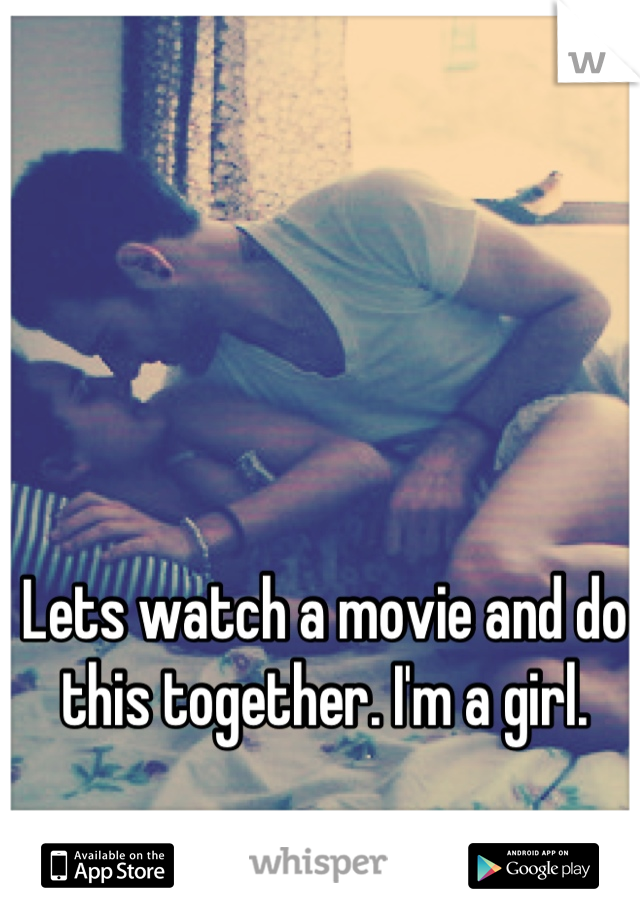 Lets watch a movie and do this together. I'm a girl.