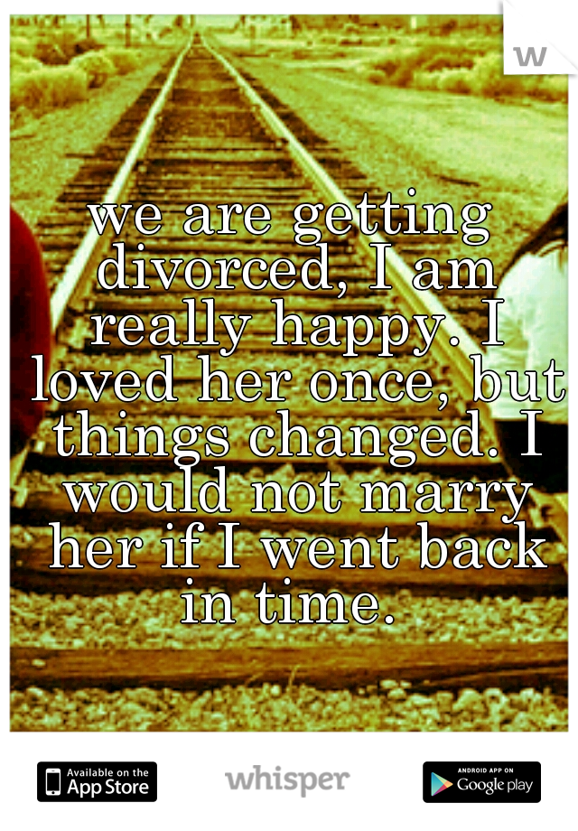 we are getting divorced, I am really happy. I loved her once, but things changed. I would not marry her if I went back in time.