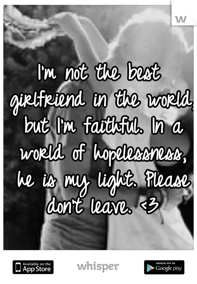 I'm not the best girlfriend in the world, but I'm faithful. In a world of hopelessness, he is my light. Please don't leave. <3