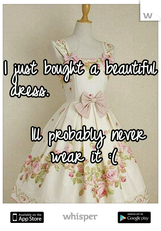 I just bought a beautiful dress.                                    Ill probably never wear it :(