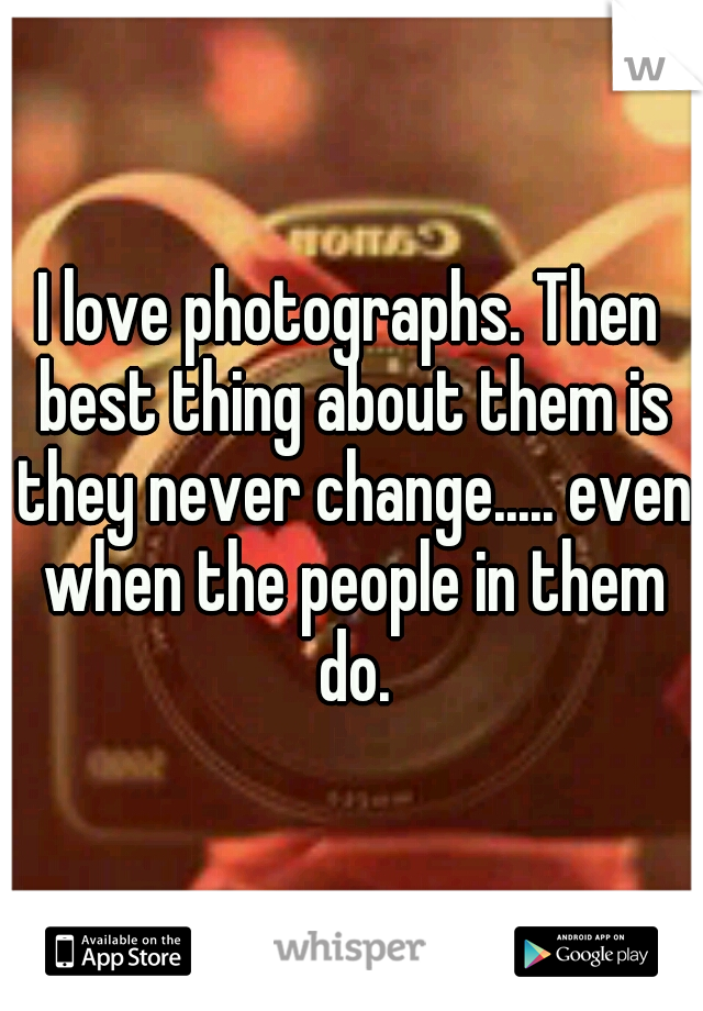 I love photographs. Then best thing about them is they never change..... even when the people in them do.