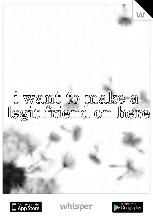 i want to make a legit friend on here