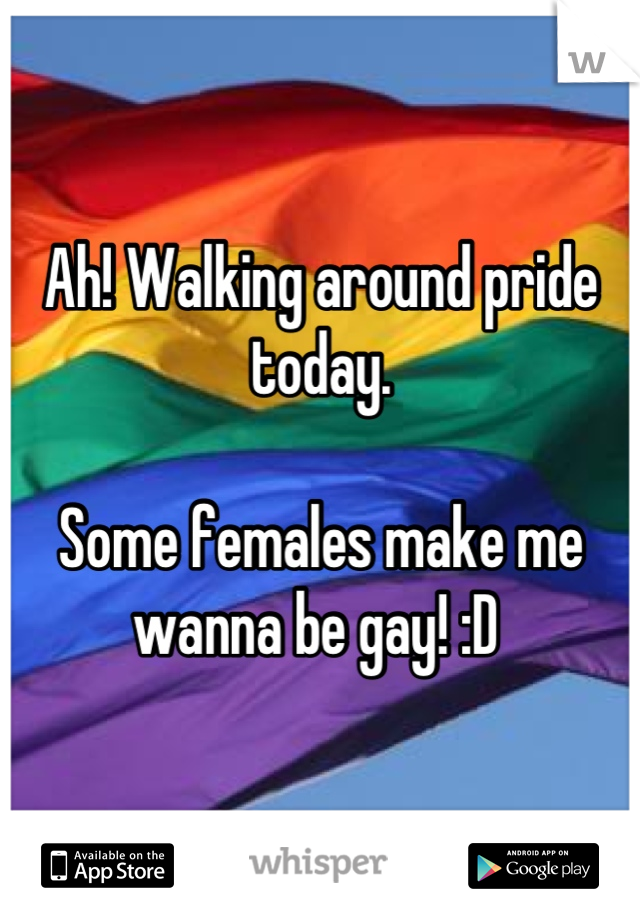 Ah! Walking around pride today.   Some females make me wanna be gay! :D