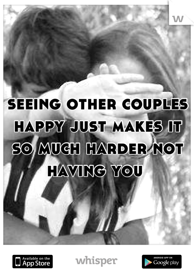 seeing other couples happy just makes it so much harder not having you