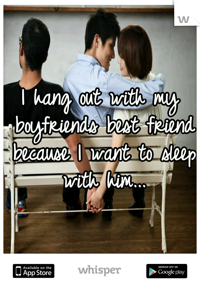 I hang out with my boyfriends best friend because I want to sleep with him...