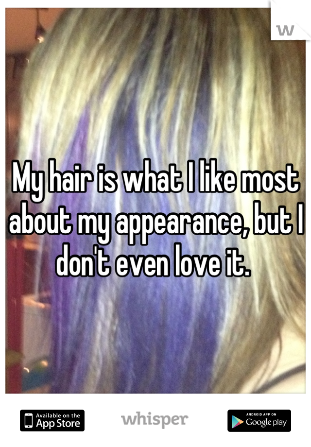 My hair is what I like most about my appearance, but I don't even love it.