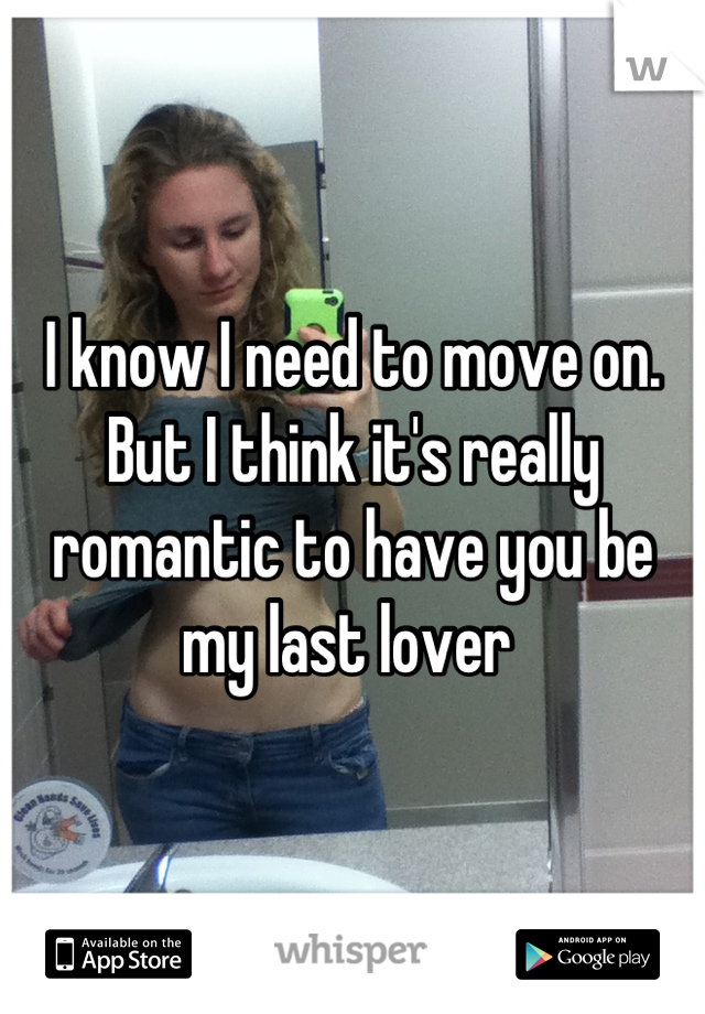 I know I need to move on. But I think it's really romantic to have you be my last lover