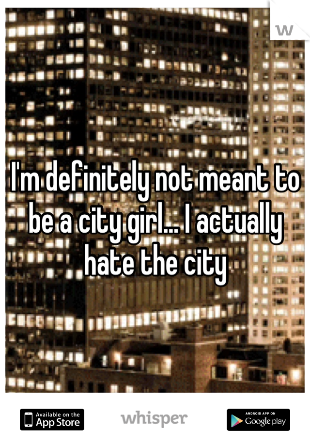 I'm definitely not meant to be a city girl... I actually hate the city