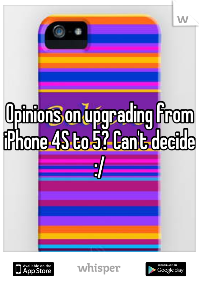 Opinions on upgrading from iPhone 4S to 5? Can't decide :/